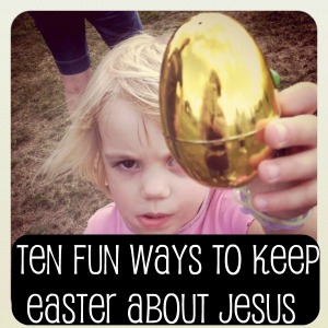 10 Fun Ways to Keep Easter About Jesus