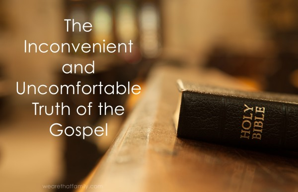 The inconvenient and uncomfortable truth of the gospel