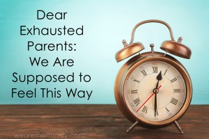 Dear Exhausted Parents: We Are Supposed to Feel This Way