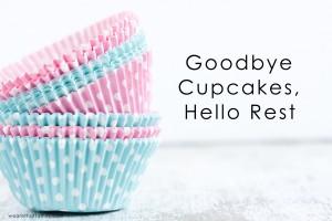 Goodbye Cupcakes, Hello Rest